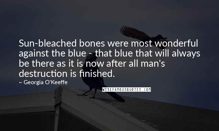 Georgia O'Keeffe quotes: Sun-bleached bones were most wonderful against the blue - that blue that will always be there as it is now after all man's destruction is finished.
