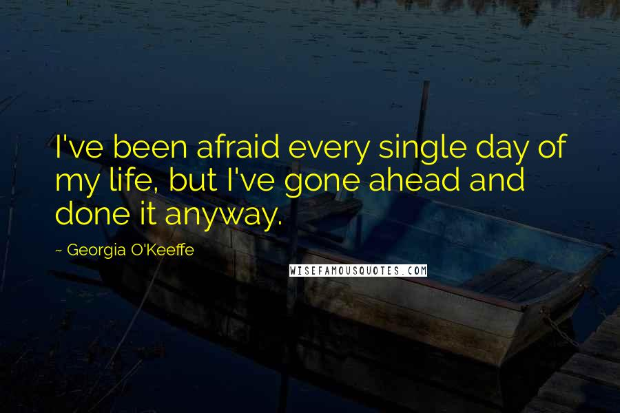 Georgia O'Keeffe quotes: I've been afraid every single day of my life, but I've gone ahead and done it anyway.