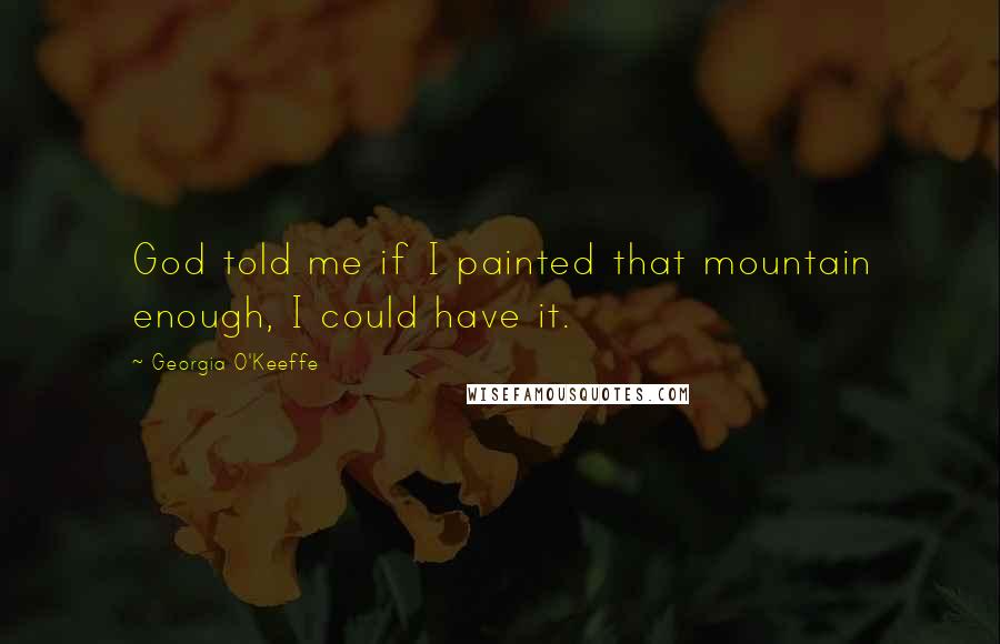 Georgia O'Keeffe quotes: God told me if I painted that mountain enough, I could have it.