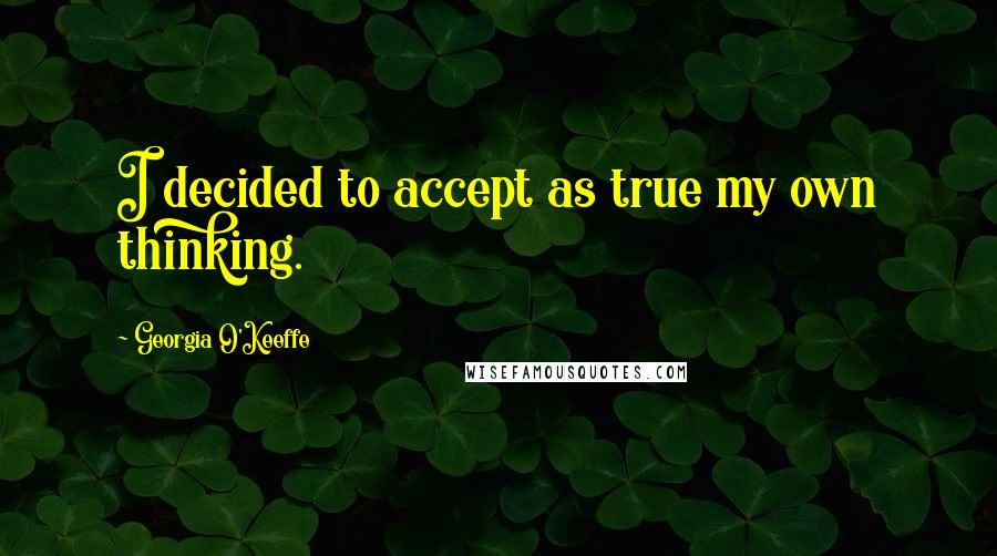 Georgia O'Keeffe quotes: I decided to accept as true my own thinking.
