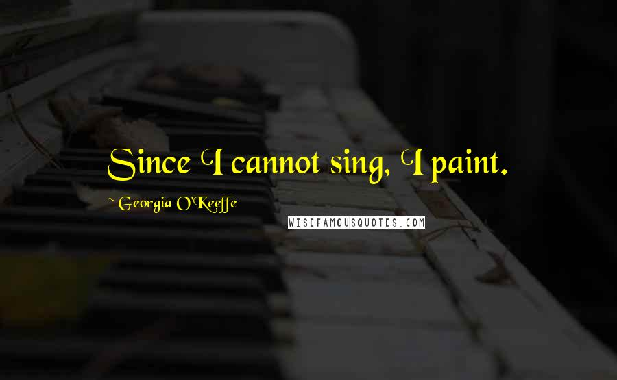 Georgia O'Keeffe quotes: Since I cannot sing, I paint.