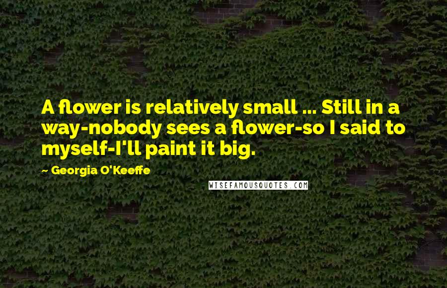 Georgia O'Keeffe quotes: A flower is relatively small ... Still in a way-nobody sees a flower-so I said to myself-I'll paint it big.