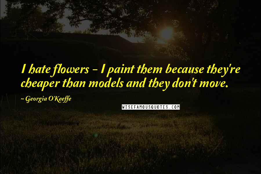 Georgia O'Keeffe quotes: I hate flowers - I paint them because they're cheaper than models and they don't move.