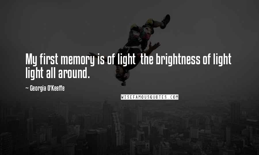 Georgia O'Keeffe quotes: My first memory is of light the brightness of light light all around.