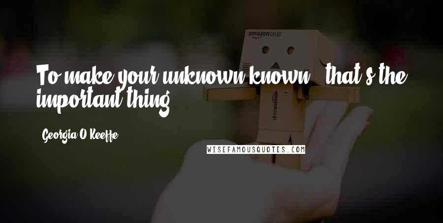 Georgia O'Keeffe quotes: To make your unknown known - that's the important thing.