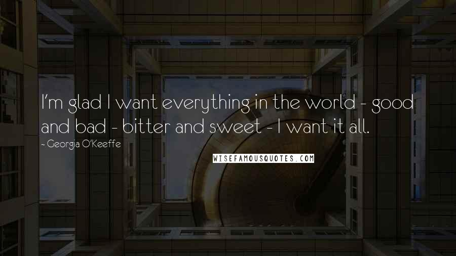 Georgia O'Keeffe quotes: I'm glad I want everything in the world - good and bad - bitter and sweet - I want it all.