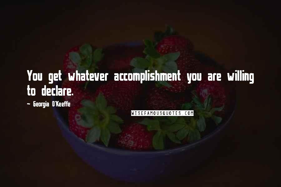 Georgia O'Keeffe quotes: You get whatever accomplishment you are willing to declare.