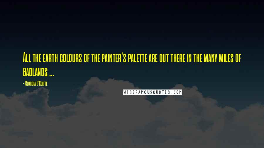 Georgia O'Keeffe quotes: All the earth colours of the painter's palette are out there in the many miles of badlands ...