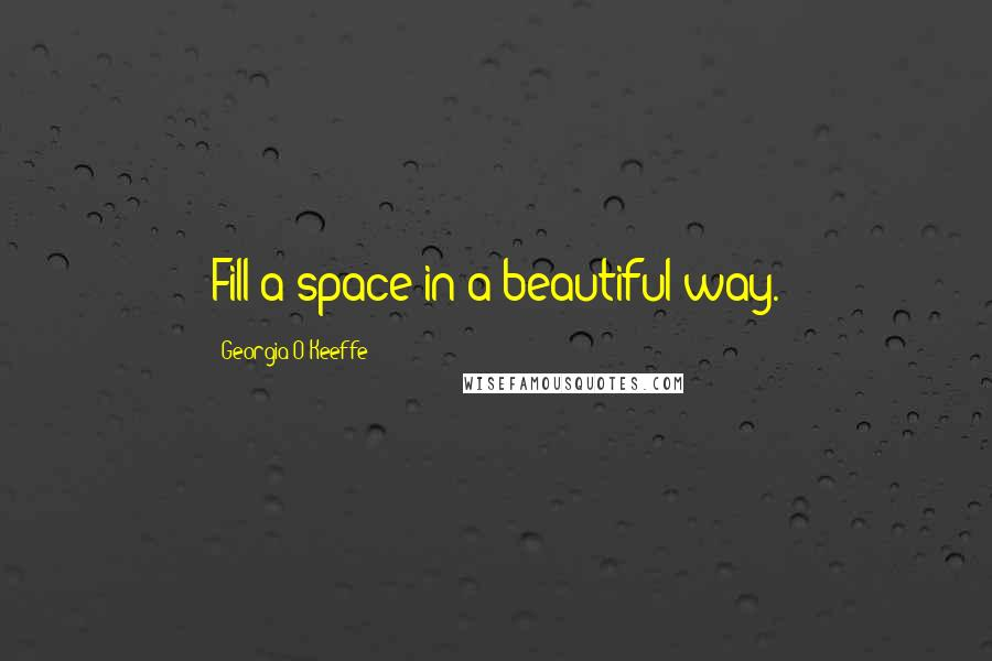 Georgia O'Keeffe quotes: Fill a space in a beautiful way.
