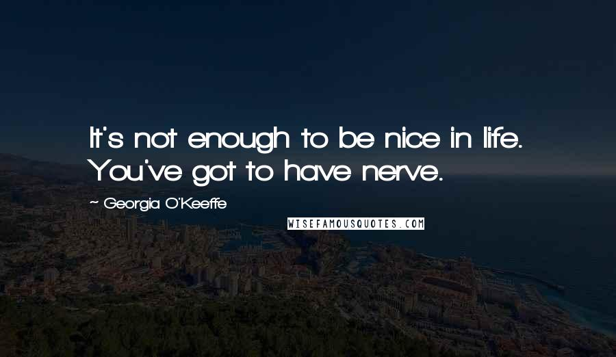 Georgia O'Keeffe quotes: It's not enough to be nice in life. You've got to have nerve.