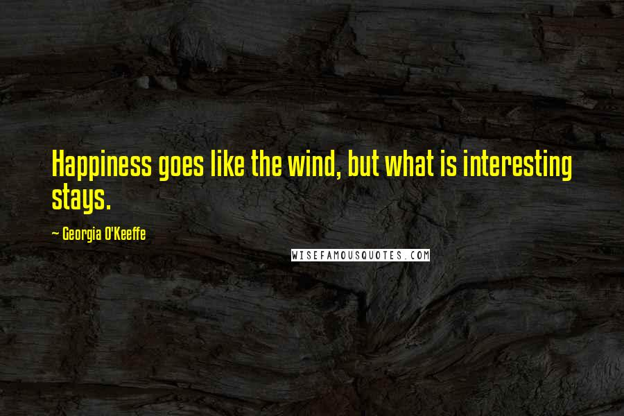 Georgia O'Keeffe quotes: Happiness goes like the wind, but what is interesting stays.