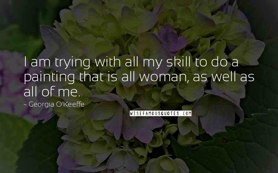 Georgia O'Keeffe quotes: I am trying with all my skill to do a painting that is all woman, as well as all of me.