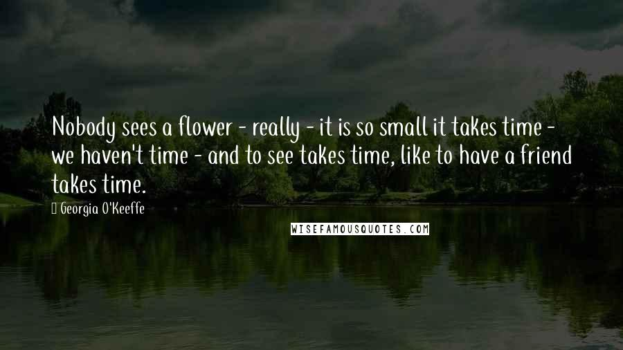 Georgia O'Keeffe quotes: Nobody sees a flower - really - it is so small it takes time - we haven't time - and to see takes time, like to have a friend takes