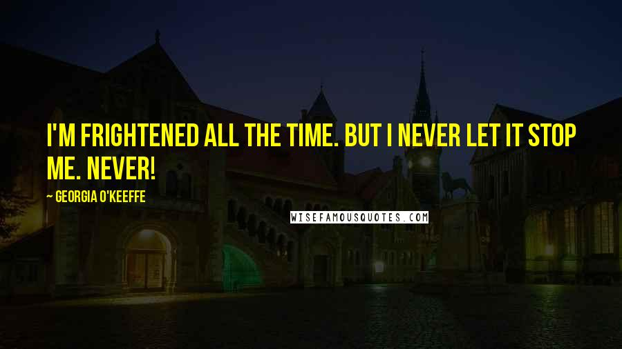 Georgia O'Keeffe quotes: I'm frightened all the time. But I never let it stop me. Never!