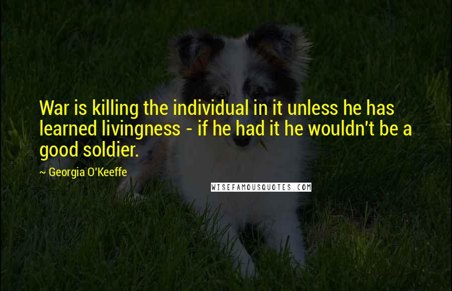 Georgia O'Keeffe quotes: War is killing the individual in it unless he has learned livingness - if he had it he wouldn't be a good soldier.