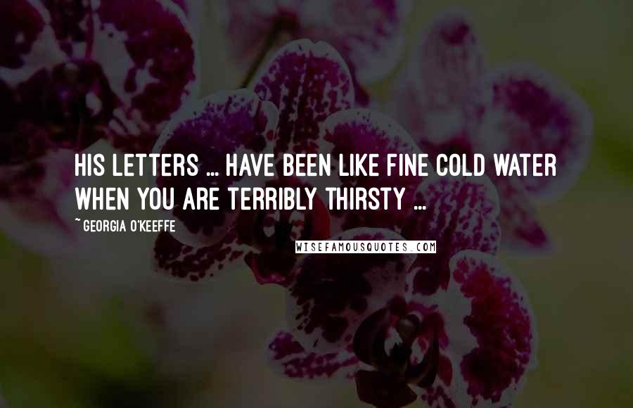 Georgia O'Keeffe quotes: His letters ... have been like fine cold water when you are terribly thirsty ...