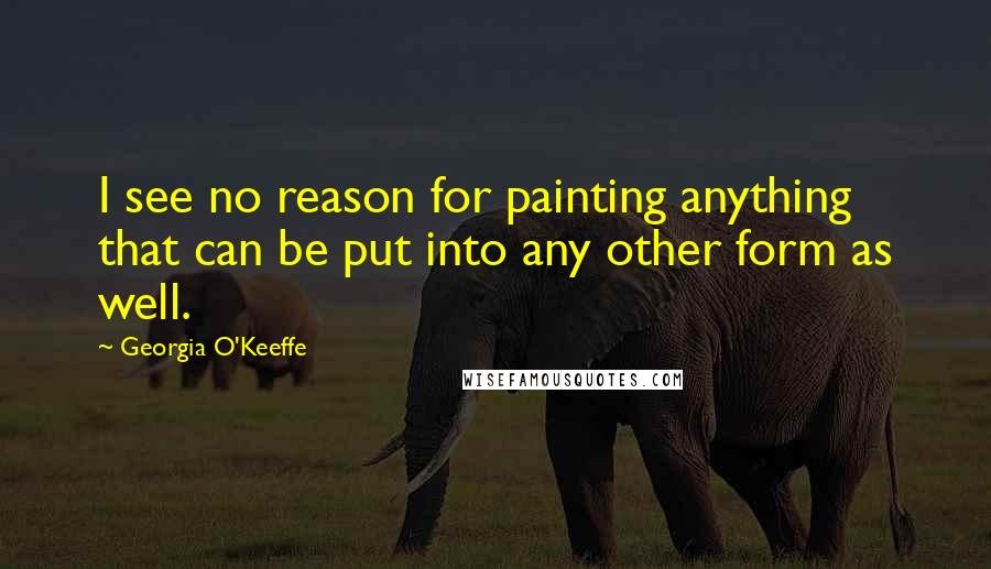 Georgia O'Keeffe quotes: I see no reason for painting anything that can be put into any other form as well.