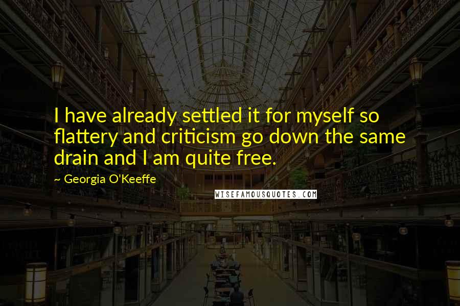 Georgia O'Keeffe quotes: I have already settled it for myself so flattery and criticism go down the same drain and I am quite free.