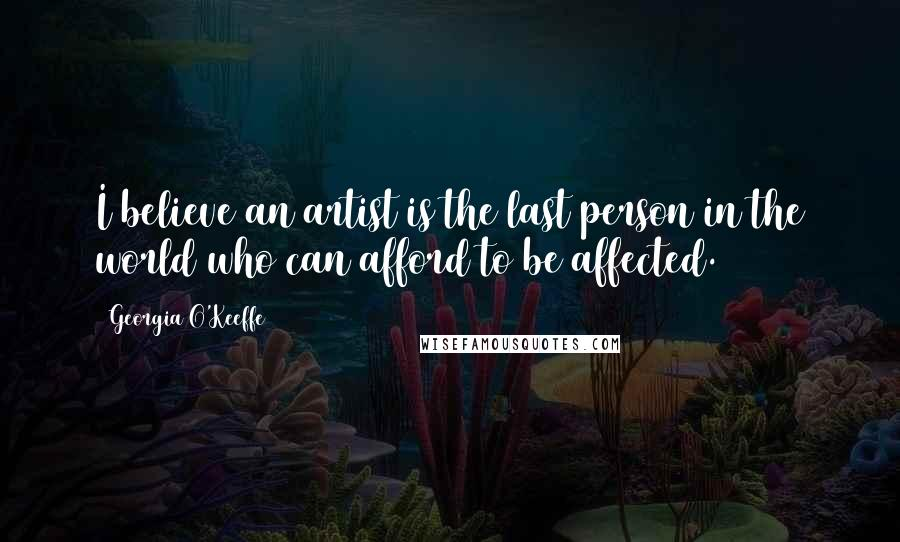 Georgia O'Keeffe quotes: I believe an artist is the last person in the world who can afford to be affected.