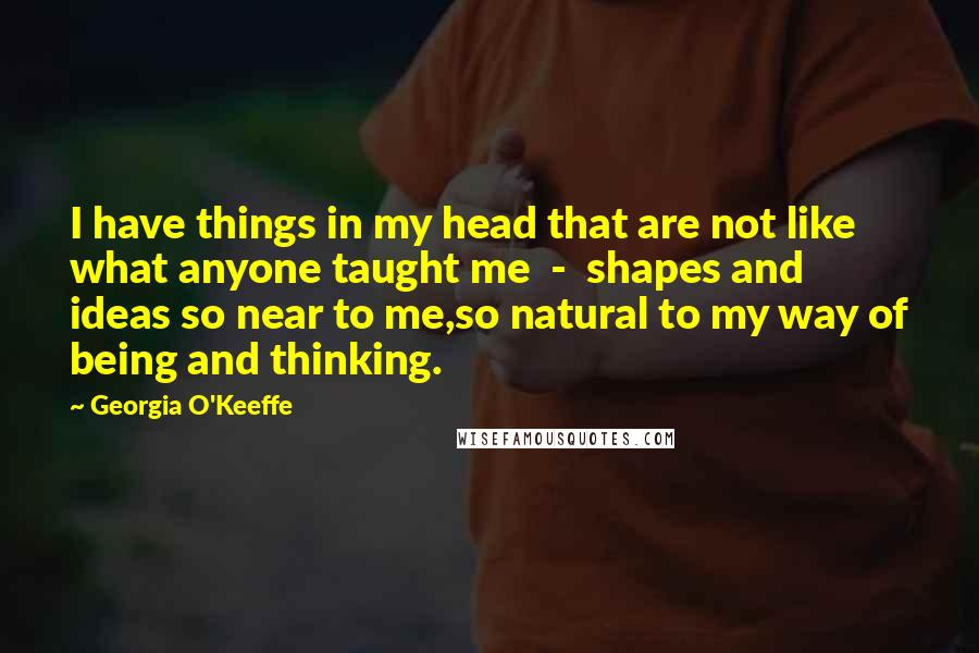 Georgia O'Keeffe quotes: I have things in my head that are not like what anyone taught me - shapes and ideas so near to me,so natural to my way of being and thinking.