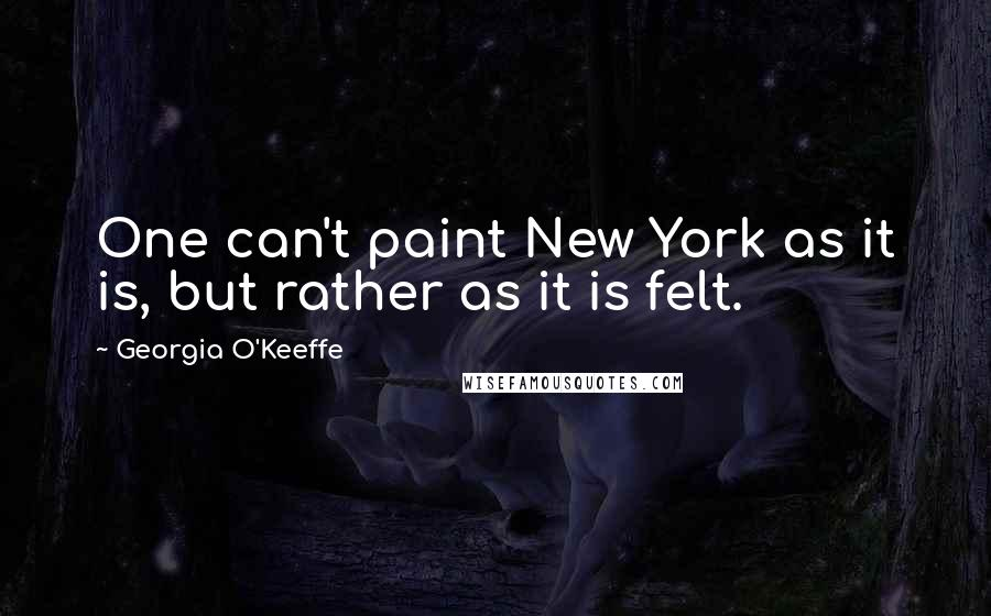 Georgia O'Keeffe quotes: One can't paint New York as it is, but rather as it is felt.