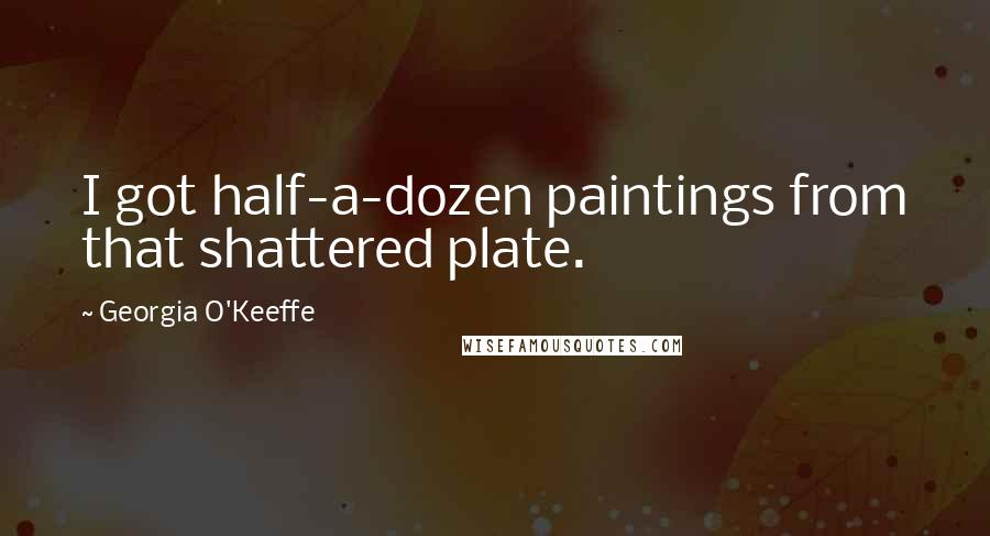 Georgia O'Keeffe quotes: I got half-a-dozen paintings from that shattered plate.