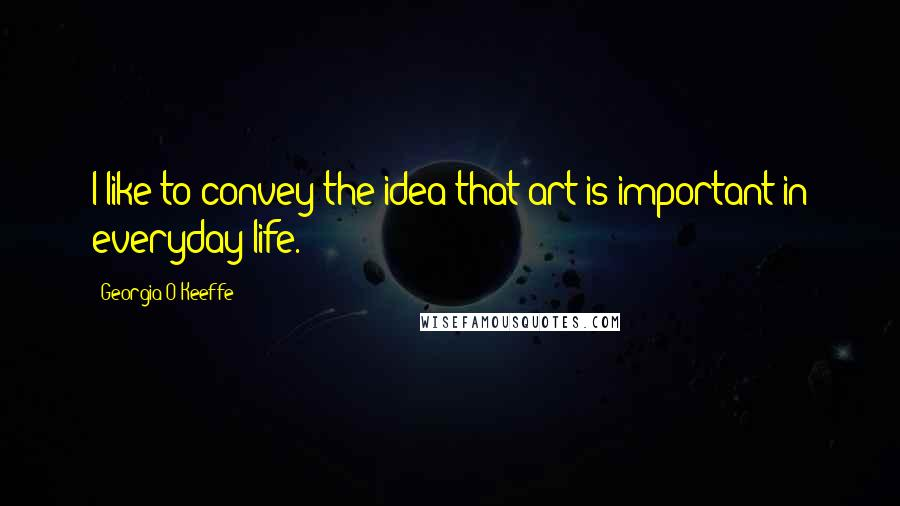 Georgia O'Keeffe quotes: I like to convey the idea that art is important in everyday life.