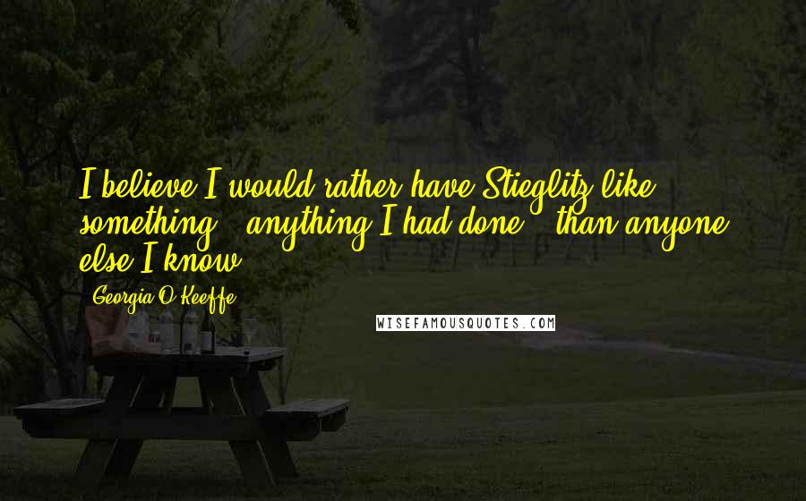 Georgia O'Keeffe quotes: I believe I would rather have Stieglitz like something - anything I had done - than anyone else I know.