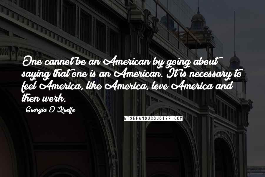 Georgia O'Keeffe quotes: One cannot be an American by going about saying that one is an American. It is necessary to feel America, like America, love America and then work.