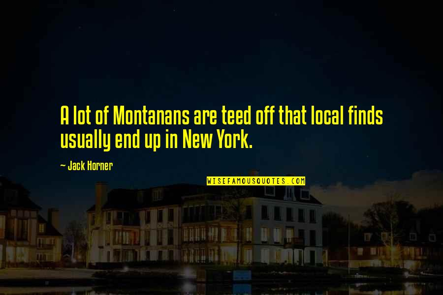 Georgia Totto O'keeffe Quotes By Jack Horner: A lot of Montanans are teed off that