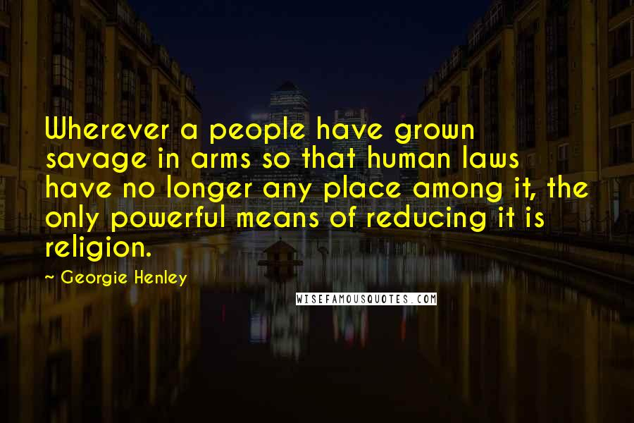 Georgie Henley quotes: Wherever a people have grown savage in arms so that human laws have no longer any place among it, the only powerful means of reducing it is religion.