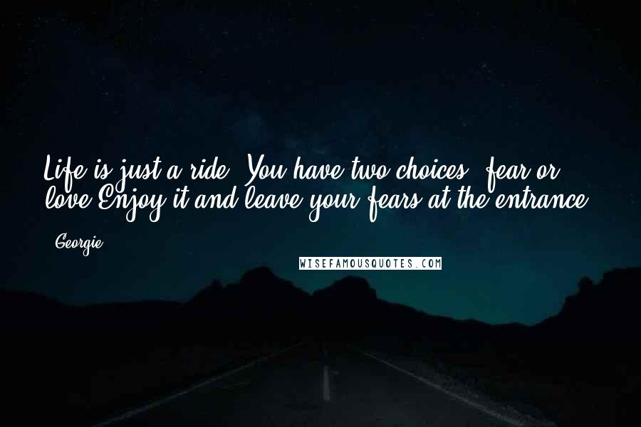 Georgie quotes: Life is just a ride. You have two choices, fear or love.Enjoy it and leave your fears at the entrance.