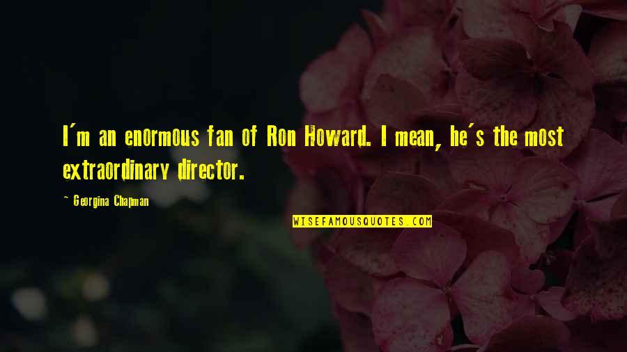 Georgina Chapman Quotes By Georgina Chapman: I'm an enormous fan of Ron Howard. I