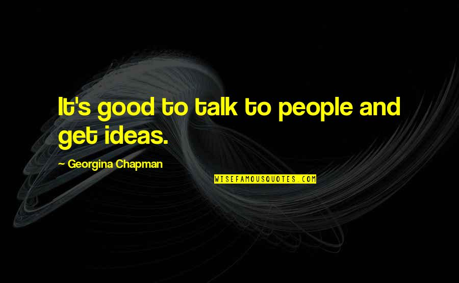 Georgina Chapman Quotes By Georgina Chapman: It's good to talk to people and get