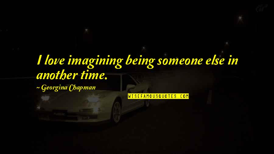 Georgina Chapman Quotes By Georgina Chapman: I love imagining being someone else in another
