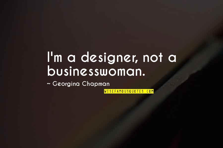 Georgina Chapman Quotes By Georgina Chapman: I'm a designer, not a businesswoman.