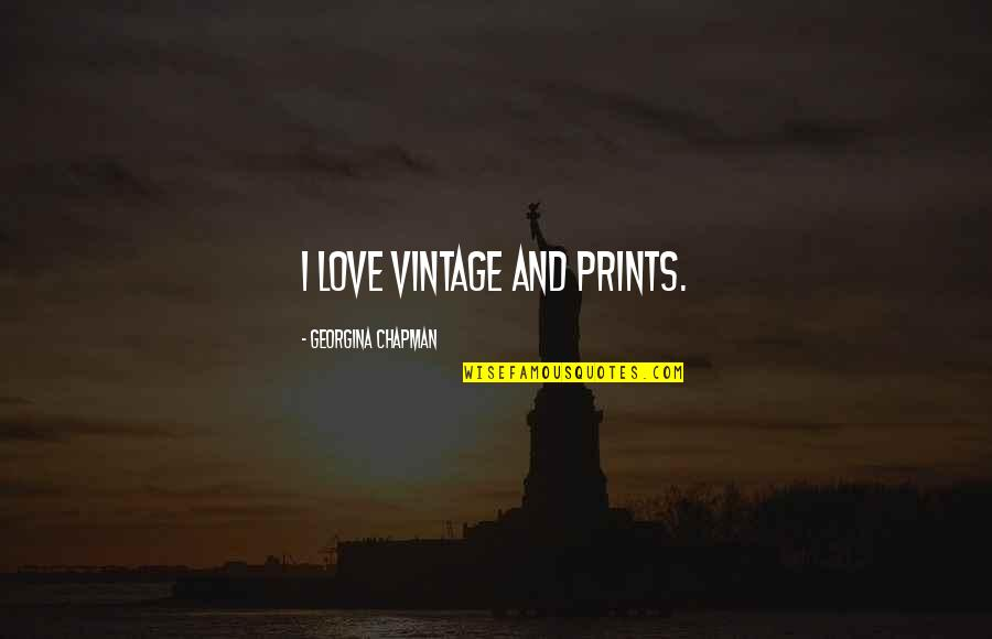 Georgina Chapman Quotes By Georgina Chapman: I love vintage and prints.