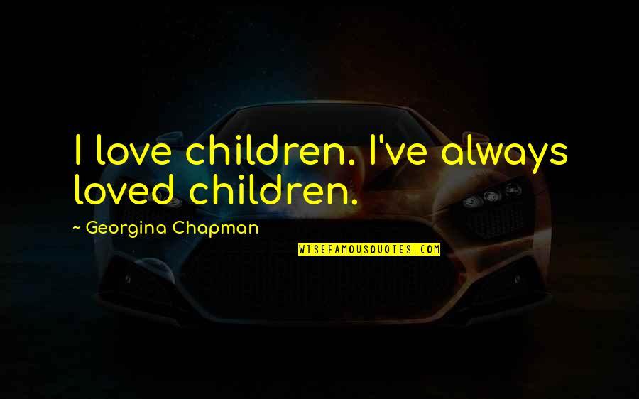 Georgina Chapman Quotes By Georgina Chapman: I love children. I've always loved children.