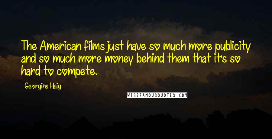 Georgina Haig quotes: The American films just have so much more publicity and so much more money behind them that it's so hard to compete.