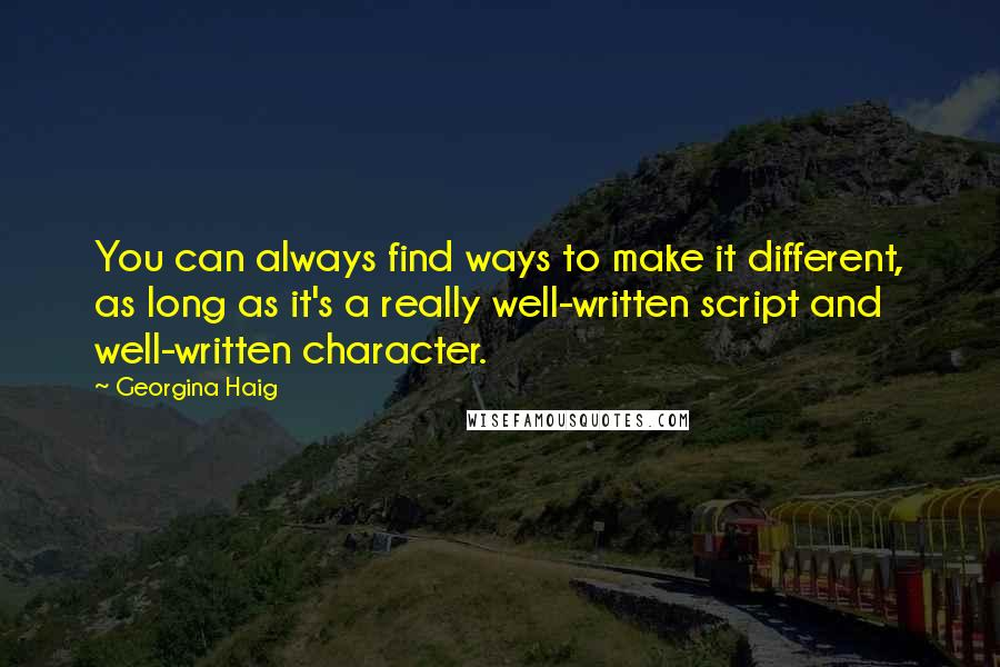 Georgina Haig quotes: You can always find ways to make it different, as long as it's a really well-written script and well-written character.