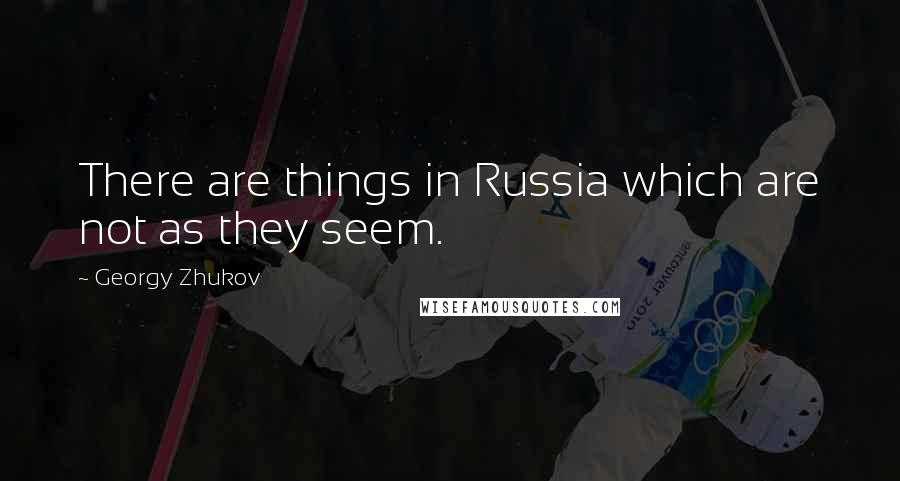 Georgy Zhukov quotes: There are things in Russia which are not as they seem.