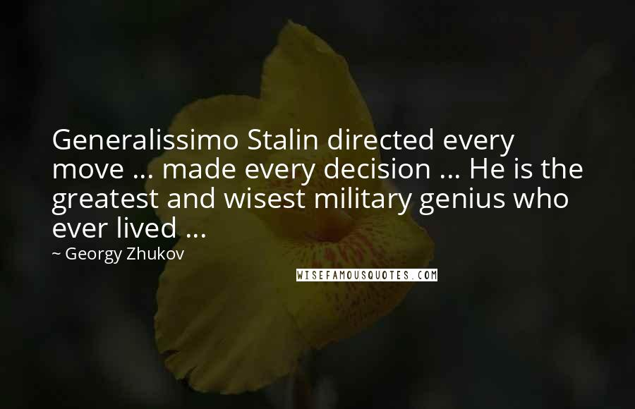 Georgy Zhukov quotes: Generalissimo Stalin directed every move ... made every decision ... He is the greatest and wisest military genius who ever lived ...
