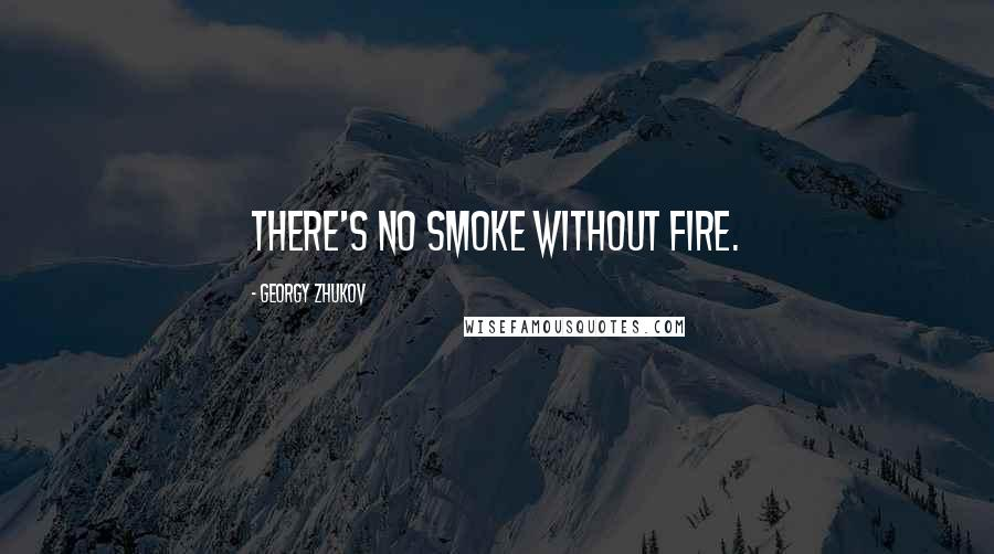 Georgy Zhukov quotes: There's no smoke without fire.