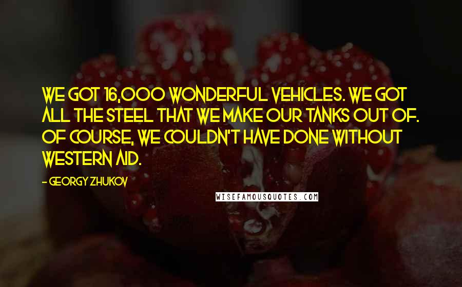 Georgy Zhukov quotes: We got 16,000 wonderful vehicles. We got all the steel that we make our tanks out of. Of course, we couldn't have done without Western aid.
