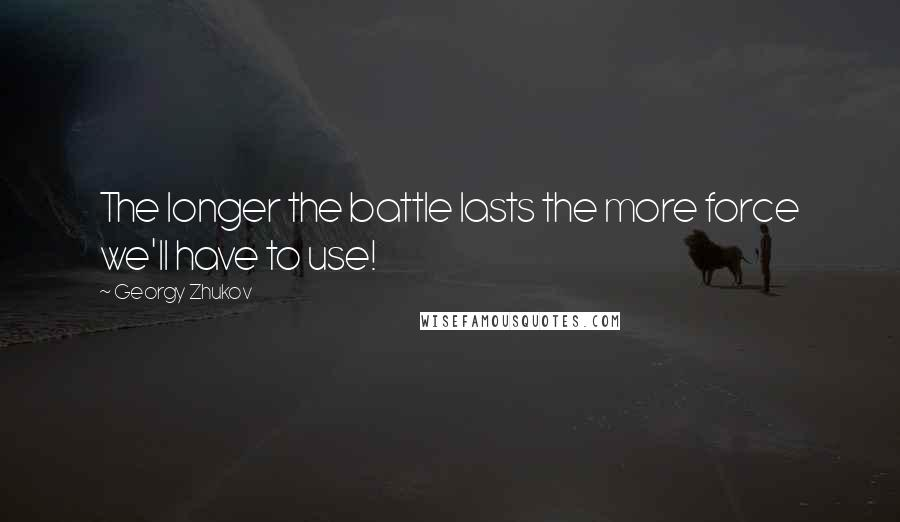 Georgy Zhukov quotes: The longer the battle lasts the more force we'll have to use!