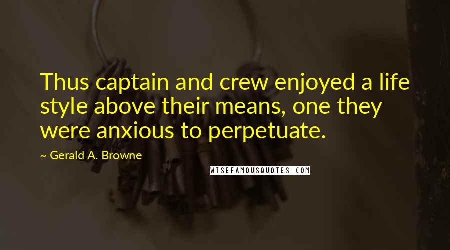 Gerald A. Browne quotes: Thus captain and crew enjoyed a life style above their means, one they were anxious to perpetuate.