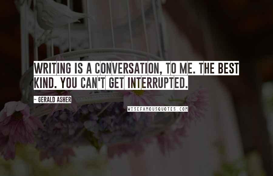 Gerald Asher quotes: Writing is a conversation, to me. The best kind. You can't get interrupted.