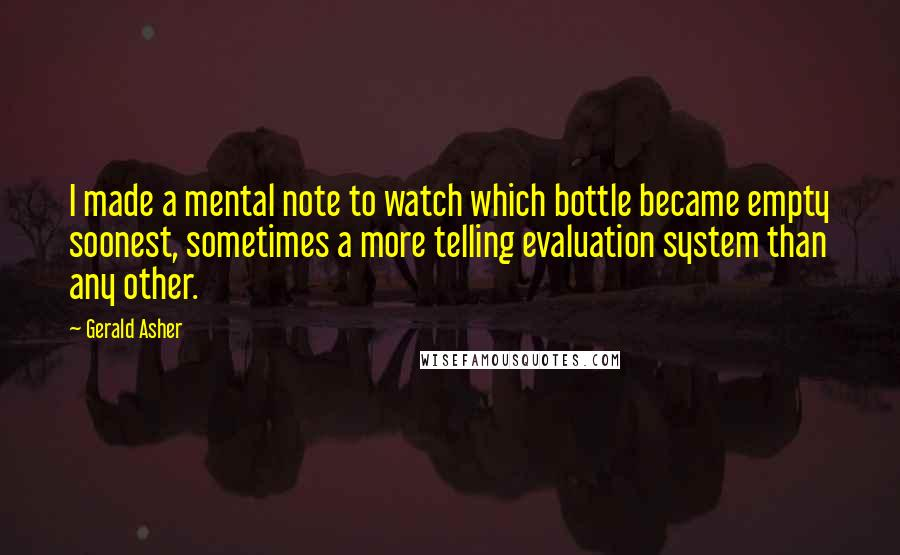 Gerald Asher quotes: I made a mental note to watch which bottle became empty soonest, sometimes a more telling evaluation system than any other.
