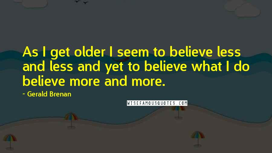 Gerald Brenan quotes: As I get older I seem to believe less and less and yet to believe what I do believe more and more.