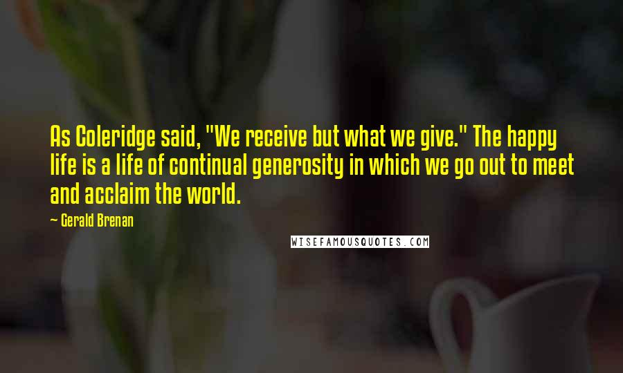 """Gerald Brenan quotes: As Coleridge said, """"We receive but what we give."""" The happy life is a life of continual generosity in which we go out to meet and acclaim the world."""